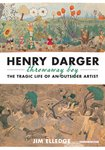Henry Darger, Throwaway Boy: The Tragic Life of an Outsider Artist by Jim Elledge