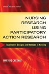 Nursing Research Using Participatory Action Research: Qualitative Designs and Methods in Nursing by Mary de Chesnay