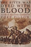 The River Was Dyed with Blood: Nathan Bedford Forrest and Fort Pillow by Brian Steel Wills