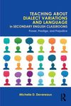 Teaching About Dialect Variations and Language in Secondary English Classrooms: Power, Prestige, and Prejudice by Michelle Devereaux