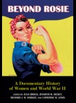 Beyond Rosie: A Documentary History of Women and World War II by Julia Brock, Jennifer W. Dickey, Richard Harker, and Catherine Lewis