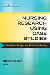 Nursing Research Using Case Studies: Qualitative Designs and Methods in Nursing by Mary de Chesnay