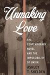 Unmaking Love: The Contemporary Novel and the Impossibility of Union by Ashley Shelden
