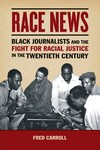 Race News: Black Journalists and the Fight for Racial Justice in the Twentieth Century