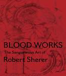 Blood Works: The Sanguineous Art of Robert Sherer by Robert Sherer